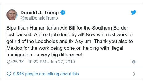 Twitter post by @realDonaldTrump: Bipartisan Humanitarian Aid Bill for the Southern Border just passed. A great job done by all! Now we must work to get rid of the Loopholes and fix Asylum. Thank you also to Mexico for the work being done on helping with Illegal Immigration - a very big difference!