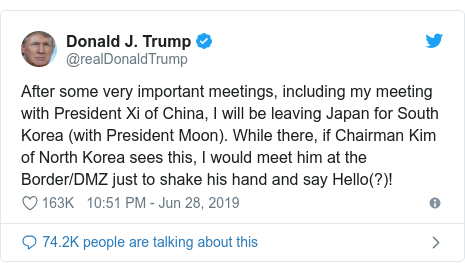 Twitter post by @realDonaldTrump: After some very important meetings, including my meeting with President Xi of China, I will be leaving Japan for South Korea (with President Moon). While there, if Chairman Kim of North Korea sees this, I would meet him at the Border/DMZ just to shake his hand and say Hello(?)!