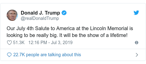 Twitter post by @realDonaldTrump: Our July 4th Salute to America at the Lincoln Memorial is looking to be really big. It will be the show of a lifetime!