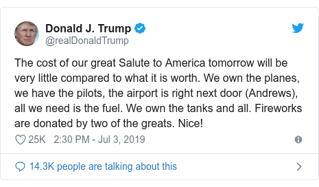 Twitter post by @realDonaldTrump: The cost of our great Salute to America tomorrow will be very little compared to what it is worth. We own the planes, we have the pilots, the airport is right next door (Andrews), all we need is the fuel. We own the tanks and all. Fireworks are donated by two of the greats. Nice!