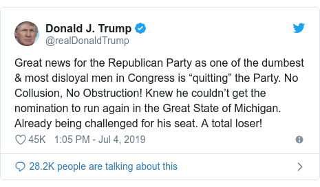 """Twitter post by @realDonaldTrump: Great news for the Republican Party as one of the dumbest & most disloyal men in Congress is """"quitting"""" the Party. No Collusion, No Obstruction! Knew he couldn't get the nomination to run again in the Great State of Michigan. Already being challenged for his seat. A total loser!"""