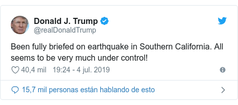 Publicación de Twitter por @realDonaldTrump: Been fully briefed on earthquake in Southern California. All seems to be very much under control!