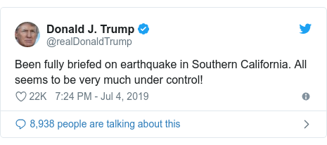 Twitter post by @realDonaldTrump: Been fully briefed on earthquake in Southern California. All seems to be very much under control!