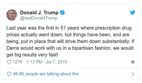 Twitter post by @realDonaldTrump: Last year was the first in 51 years where prescription drug prices actually went down, but things have been, and are being, put in place that will drive them down substantially. If Dems would work with us in a bipartisan fashion, we would get big results very fast!