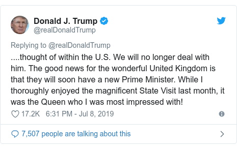 Twitter post by @realDonaldTrump: ....thought of within the U.S. We will no longer deal with him. The good news for the wonderful United Kingdom is that they will soon have a new Prime Minister. While I thoroughly enjoyed the magnificent State Visit last month, it was the Queen who I was most impressed with!