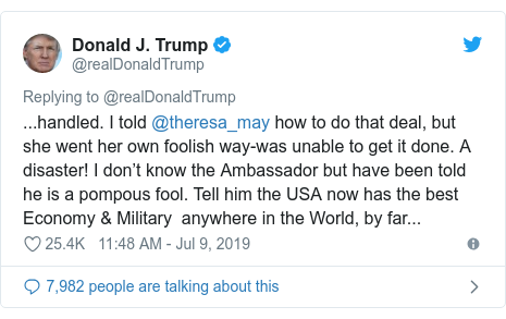 Twitter post by @realDonaldTrump: ...handled. I told @theresa_may how to do that deal, but she went her own foolish way-was unable to get it done. A disaster! I don't know the Ambassador but have been told he is a pompous fool. Tell him the USA now has the best Economy & Military  anywhere in the World, by far...