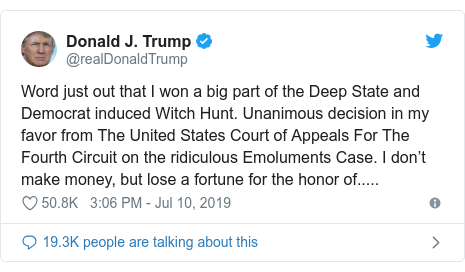 Twitter post by @realDonaldTrump: Word just out that I won a big part of the Deep State and Democrat induced Witch Hunt. Unanimous decision in my favor from The United States Court of Appeals For The Fourth Circuit on the ridiculous Emoluments Case. I don't make money, but lose a fortune for the honor of.....