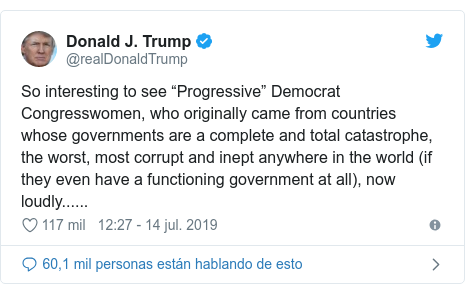 "Publicación de Twitter por @realDonaldTrump: So interesting to see ""Progressive"" Democrat Congresswomen, who originally came from countries whose governments are a complete and total catastrophe, the worst, most corrupt and inept anywhere in the world (if they even have a functioning government at all), now loudly......"