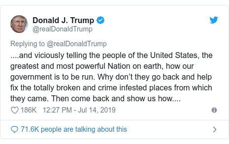 Twitter post by @realDonaldTrump: ....and viciously telling the people of the United States, the greatest and most powerful Nation on earth, how our government is to be run. Why don't they go back and help fix the totally broken and crime infested places from which they came. Then come back and show us how....