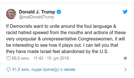 Twitter post by @realDonaldTrump: If Democrats want to unite around the foul language & racist hatred spewed from the mouths and actions of these very unpopular & unrepresentative Congresswomen, it will be interesting to see how it plays out. I can tell you that they have made Israel feel abandoned by the U.S.