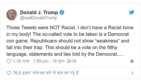 """ट्विटर पोस्ट @realDonaldTrump: Those Tweets were NOT Racist. I don't have a Racist bone in my body! The so-called vote to be taken is a Democrat con game. Republicans should not show """"weakness"""" and fall into their trap. This should be a vote on the filthy language, statements and lies told by the Democrat....."""