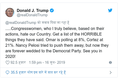 ट्विटर पोस्ट @realDonaldTrump: .....Congresswomen, who I truly believe, based on their actions, hate our Country. Get a list of the HORRIBLE things they have said. Omar is polling at 8%, Cortez at 21%. Nancy Pelosi tried to push them away, but now they are forever wedded to the Democrat Party. See you in 2020!
