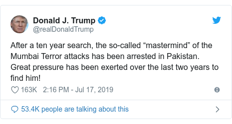 "Twitter post by @realDonaldTrump: After a ten year search, the so-called ""mastermind"" of the Mumbai Terror attacks has been arrested in Pakistan. Great pressure has been exerted over the last two years to find him!"