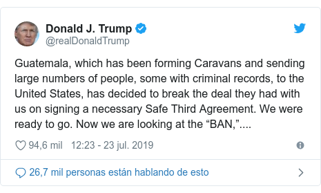 "Publicación de Twitter por @realDonaldTrump: Guatemala, which has been forming Caravans and sending large numbers of people, some with criminal records, to the United States, has decided to break the deal they had with us on signing a necessary Safe Third Agreement. We were ready to go. Now we are looking at the ""BAN,""...."