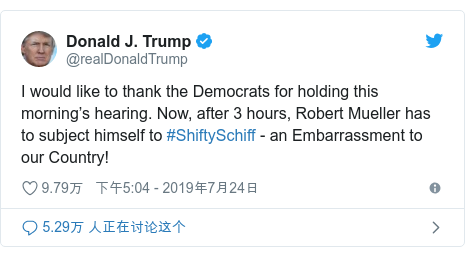 Twitter 用户名 @realDonaldTrump: I would like to thank the Democrats for holding this morning's hearing. Now, after 3 hours, Robert Mueller has to subject himself to #ShiftySchiff - an Embarrassment to our Country!