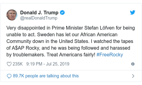Twitter post by @realDonaldTrump: Very disappointed in Prime Minister Stefan Löfven for being unable to act. Sweden has let our African American Community down in the United States. I watched the tapes of A$AP Rocky, and he was being followed and harassed by troublemakers. Treat Americans fairly! #FreeRocky