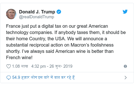 ट्विटर पोस्ट @realDonaldTrump: France just put a digital tax on our great American technology companies. If anybody taxes them, it should be their home Country, the USA. We will announce a substantial reciprocal action on Macron's foolishness shortly. I've always said American wine is better than French wine!