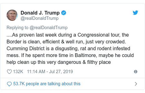 Twitter post by @realDonaldTrump: ....As proven last week during a Congressional tour, the Border is clean, efficient & well run, just very crowded. Cumming District is a disgusting, rat and rodent infested mess. If he spent more time in Baltimore, maybe he could help clean up this very dangerous & filthy place