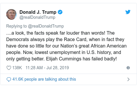 Twitter post by @realDonaldTrump: ....a look, the facts speak far louder than words! The Democrats always play the Race Card, when in fact they have done so little for our Nation's great African American people. Now, lowest unemployment in U.S. history, and only getting better. Elijah Cummings has failed badly!