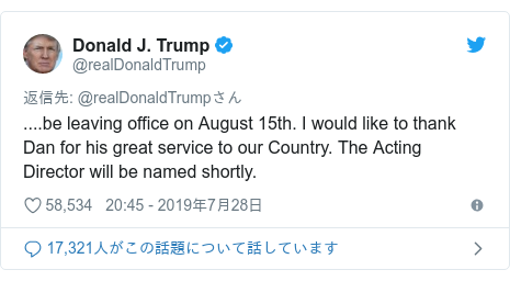 Twitter post by @realDonaldTrump: ....be leaving office on August 15th. I would like to thank Dan for his great service to our Country. The Acting Director will be named shortly.