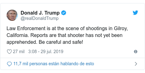 Publicación de Twitter por @realDonaldTrump: Law Enforcement is at the scene of shootings in Gilroy, California. Reports are that shooter has not yet been apprehended. Be careful and safe!