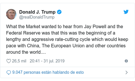 Publicación de Twitter por @realDonaldTrump: What the Market wanted to hear from Jay Powell and the Federal Reserve was that this was the beginning of a lengthy and aggressive rate-cutting cycle which would keep pace with China, The European Union and other countries around the world....