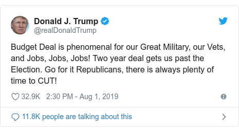 Twitter post by @realDonaldTrump: Budget Deal is phenomenal for our Great Military, our Vets, and Jobs, Jobs, Jobs! Two year deal gets us past the Election. Go for it Republicans, there is always plenty of time to CUT!