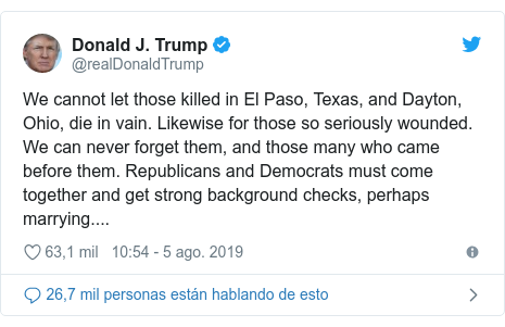 Publicación de Twitter por @realDonaldTrump: We cannot let those killed in El Paso, Texas, and Dayton, Ohio, die in vain. Likewise for those so seriously wounded. We can never forget them, and those many who came before them. Republicans and Democrats must come together and get strong background checks, perhaps marrying....