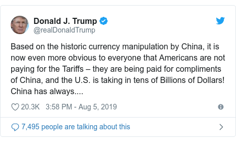 Twitter post by @realDonaldTrump: Based on the historic currency manipulation by China, it is now even more obvious to everyone that Americans are not paying for the Tariffs – they are being paid for compliments of China, and the U.S. is taking in tens of Billions of Dollars! China has always....