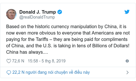 Twitter bởi @realDonaldTrump: Based on the historic currency manipulation by China, it is now even more obvious to everyone that Americans are not paying for the Tariffs – they are being paid for compliments of China, and the U.S. is taking in tens of Billions of Dollars! China has always....