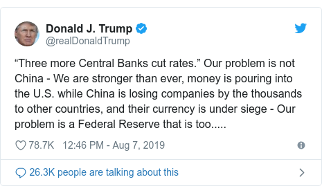 "Twitter post by @realDonaldTrump: ""Three more Central Banks cut rates."" Our problem is not China - We are stronger than ever, money is pouring into the U.S. while China is losing companies by the thousands to other countries, and their currency is under siege - Our problem is a Federal Reserve that is too....."