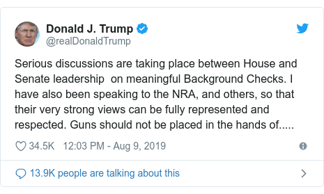 Twitter post by @realDonaldTrump: Serious discussions are taking place between House and Senate leadership  on meaningful Background Checks. I have also been speaking to the NRA, and others, so that their very strong views can be fully represented and respected. Guns should not be placed in the hands of.....