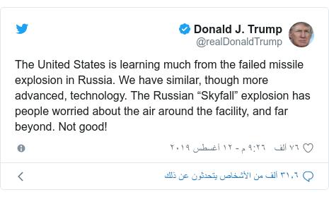 "تويتر رسالة بعث بها @realDonaldTrump: The United States is learning much from the failed missile explosion in Russia. We have similar, though more advanced, technology. The Russian ""Skyfall"" explosion has people worried about the air around the facility, and far beyond. Not good!"