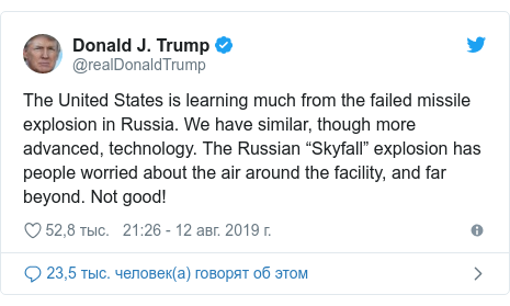 """Twitter пост, автор: @realDonaldTrump: The United States is learning much from the failed missile explosion in Russia. We have similar, though more advanced, technology. The Russian """"Skyfall"""" explosion has people worried about the air around the facility, and far beyond. Not good!"""