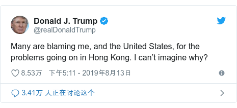 Twitter 用户名 @realDonaldTrump: Many are blaming me, and the United States, for the problems going on in Hong Kong. I can't imagine why?