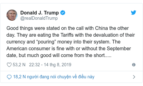 """Twitter bởi @realDonaldTrump: Good things were stated on the call with China the other day. They are eating the Tariffs with the devaluation of their currency and """"pouring"""" money into their system. The American consumer is fine with or without the September date, but much good will come from the short....."""