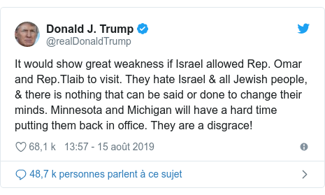 Twitter publication par @realDonaldTrump: It would show great weakness if Israel allowed Rep. Omar and Rep.Tlaib to visit. They hate Israel & all Jewish people, & there is nothing that can be said or done to change their minds. Minnesota and Michigan will have a hard time putting them back in office. They are a disgrace!