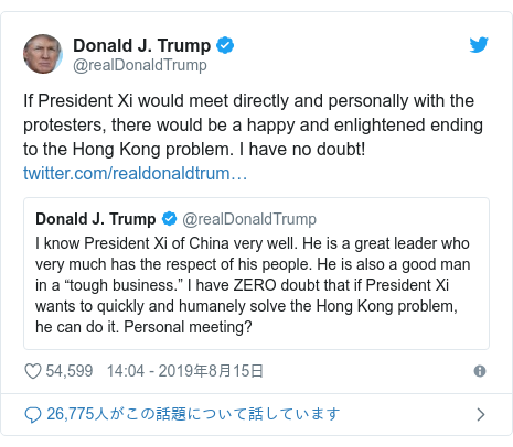 Twitter post by @realDonaldTrump: If President Xi would meet directly and personally with the protesters, there would be a happy and enlightened ending to the Hong Kong problem. I have no doubt!