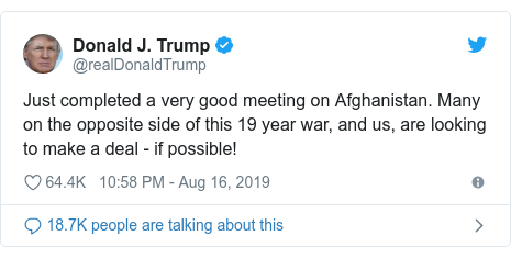 Twitter post by @realDonaldTrump: Just completed a very good meeting on Afghanistan. Many on the opposite side of this 19 year war, and us, are looking to make a deal — if possible!