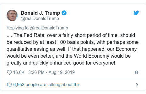 Twitter post by @realDonaldTrump: .....The Fed Rate, over a fairly short period of time, should be reduced by at least 100 basis points, with perhaps some quantitative easing as well. If that happened, our Economy would be even better, and the World Economy would be greatly and quickly enhanced-good for everyone!