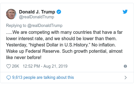 "Twitter post by @realDonaldTrump: .....We are competing with many countries that have a far lower interest rate, and we should be lower than them. Yesterday, ""highest Dollar in U.S.History."" No inflation. Wake up Federal Reserve. Such growth potential, almost like never before!"