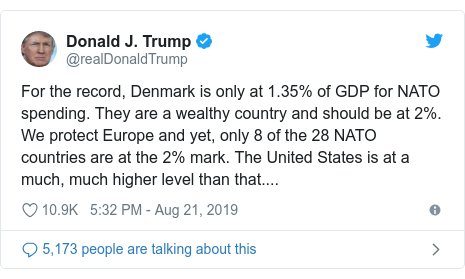 Twitter post by @realDonaldTrump: For the record, Denmark is only at 1.35% of GDP for NATO spending. They are a wealthy country and should be at 2%. We protect Europe and yet, only 8 of the 28 NATO countries are at the 2% mark. The United States is at a much, much higher level than that....