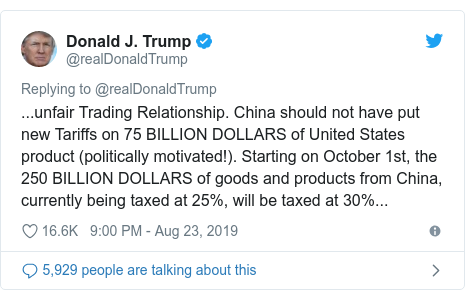Twitter post by @realDonaldTrump: ...unfair Trading Relationship. China should not have put new Tariffs on 75 BILLION DOLLARS of United States product (politically motivated!). Starting on October 1st, the 250 BILLION DOLLARS of goods and products from China, currently being taxed at 25%, will be taxed at 30%...