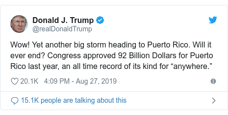 "Twitter post by @realDonaldTrump: Wow! Yet another big storm heading to Puerto Rico. Will it ever end? Congress approved 92 Billion Dollars for Puerto Rico last year, an all time record of its kind for ""anywhere."""