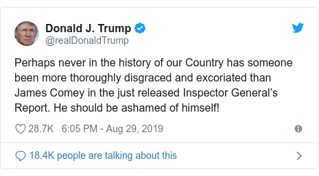 Twitter post by @realDonaldTrump: Perhaps never in the history of our Country has someone been more thoroughly disgraced and excoriated than James Comey in the just released Inspector General's Report. He should be ashamed of himself!