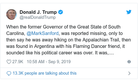 Twitter post by @realDonaldTrump: When the former Governor of the Great State of South Carolina, @MarkSanford, was reported missing, only to then say he was away hiking on the Appalachian Trail, then was found in Argentina with his Flaming Dancer friend, it sounded like his political career was over. It was,....