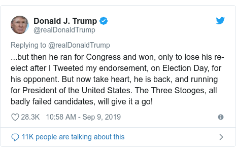 Twitter post by @realDonaldTrump: ...but then he ran for Congress and won, only to lose his re-elect after I Tweeted my endorsement, on Election Day, for his opponent. But now take heart, he is back, and running for President of the United States. The Three Stooges, all badly failed candidates, will give it a go!