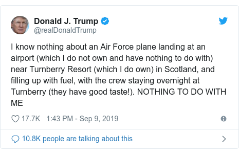 Twitter post by @realDonaldTrump: I know nothing about an Air Force plane landing at an airport (which I do not own and have nothing to do with) near Turnberry Resort (which I do own) in Scotland, and filling up with fuel, with the crew staying overnight at Turnberry (they have good taste!). NOTHING TO DO WITH ME