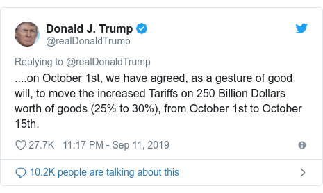 Twitter post by @realDonaldTrump: ....on October 1st, we have agreed, as a gesture of good will, to move the increased Tariffs on 250 Billion Dollars worth of goods (25% to 30%), from October 1st to October 15th.