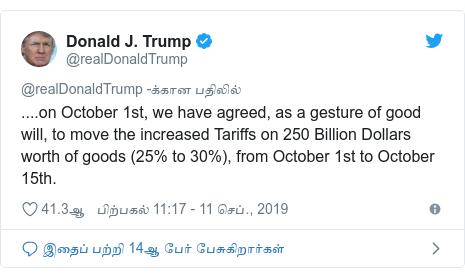 டுவிட்டர் இவரது பதிவு @realDonaldTrump: ....on October 1st, we have agreed, as a gesture of good will, to move the increased Tariffs on 250 Billion Dollars worth of goods (25% to 30%), from October 1st to October 15th.